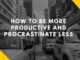 how to be more productive and procrastinate less
